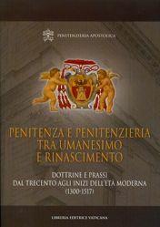 Picture of Penitenza e Penitenzieria fra Umanesimo e Rinascimento. Dottrine e prassi dal Trecento fino agli inizi dell' età moderna (1300-1517)