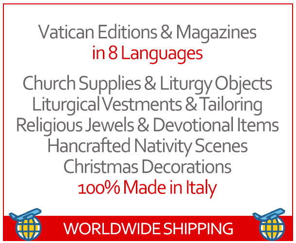 Vatican Editions & Magazines in 8 Languages, Church Supplies & Liturgy Objects, Liturgical Vestments & Tailoring, Religious Jewels & Devotional Items, Hancrafted Nativity Scenes, Christmas Decorations - 100% Made in Italy