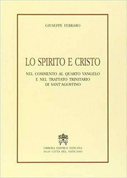 Immagine di Lo Spirito e il Cristo nel commento al quarto Vangelo e nel trattato trinitario di Sant' Agostino Giuseppe Ferraro
