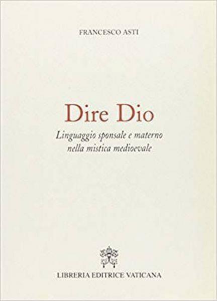 Immagine di Dire Dio. Linguaggio sponsale e materno nella mistica medievale Francesco Asti
