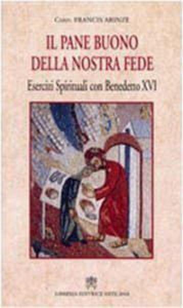 Immagine di Il pane buono della nostra fede. Esercizi spirituali con Benedetto XVI Francis Arinze