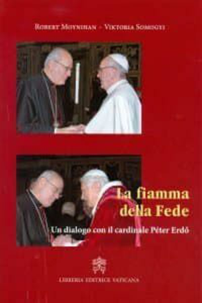 Immagine di La fiamma della fede. Un dialogo con il cardinale Peter Erdo Robert Moynihan, Viktoria Somogyi