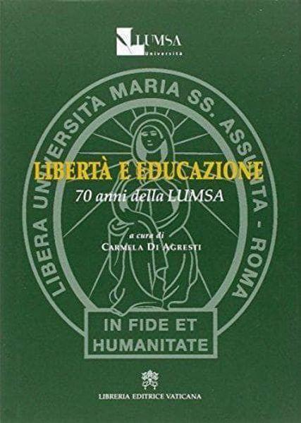Picture of Libertà e educazione. 70 anni della LUMSA Libera Università Maria Santissima Assunta Carmela Agresti