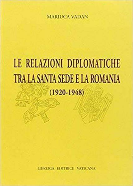 Imagen de Le relazioni diplomatiche tra la Santa Sede e la Romania (1920-1948) Mariuca Vadan