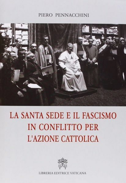 Immagine di La Santa Sede e il fascismo in conflitto per l' Azione Cattolica Piero Pennacchini