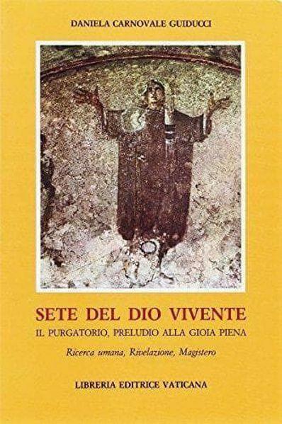 Immagine di Sete del Dio vivente. Il Purgatorio, preludio alla gioia piena. Ricerca umana, rivelazione, magistero Daniela Carnovale Guiducci