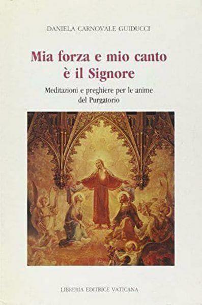 Immagine di Mia forza e mio canto è il Signore. Meditazioni e preghiere per le anime del Purgatorio Daniela Guiducci Carnovale