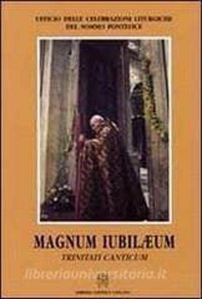 Immagine di Magnum Iubilaeum. Trinitati canticum. Peculiari celebrazioni presiedute da Papa Giovanni Paolo II nell' Anno Santo 2000. Ufficio delle Celebrazioni Liturgiche del Sommo Pontefice