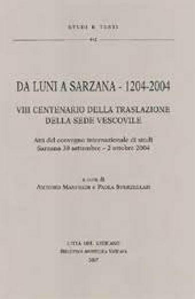 Immagine di Da Luni a Sarzana - 1204-2004. VIII centenario della traslazione della sede vescovile. Atti del convegno internazionale di studi. Sarzana 30 settembre - 2 ottobre 2004 Antonio Manfredi, Paola Sverzellati