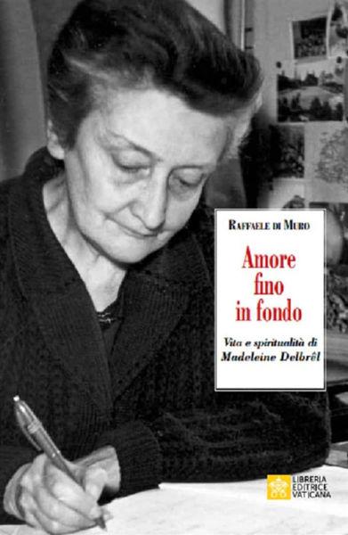 Immagine di Amore fino in fondo Vita e spiritualità di Madeleine Delbrêl Raffaele di Muro