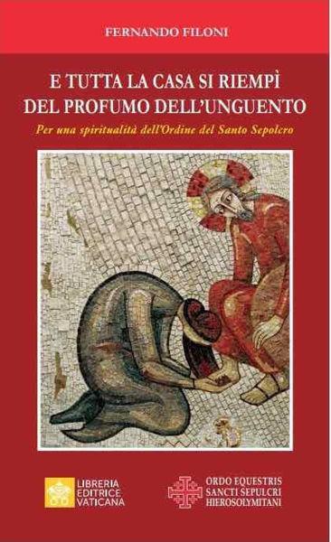 Picture of E Tutta la Casa si Riempì del Profumo dell'Unguento Per una spiritualità dell'Ordine del Santo Sepolcro Fernando Filoni