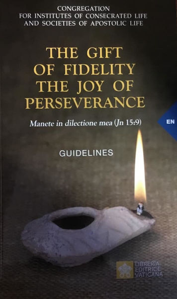 Immagine di The Gift of Fidelity The Joy of Perseverance Manete in dilectione mea (Gv 15,9) Guidelines Congregation for Institutes of Consecrated Life and Societies of Apostolic Life