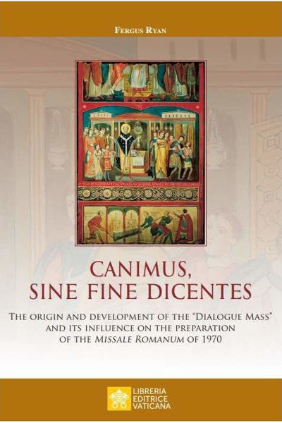 """Imagen de Canimus, Sine Fine Dicentes The origin and development of the """"Dialogue Mass"""" and its influence on the preparation of the Missale Romanum of 1970  Fergus Ryan"""